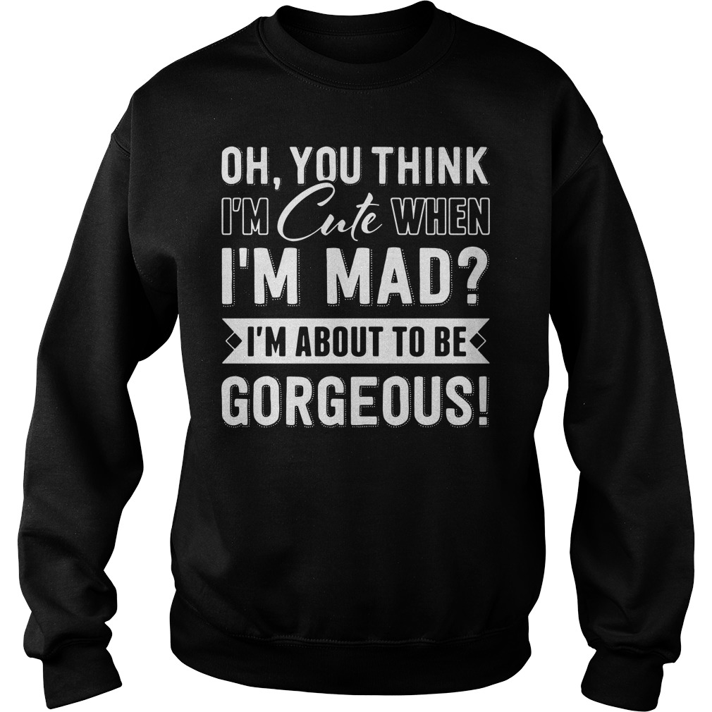 You think I'm cute When I'm mad I'm about Gorgeous Sweater