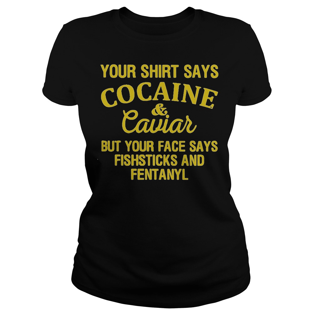 Your shirt says cocaine & caviar but face says fish sticks and fentanyl Ladies tee