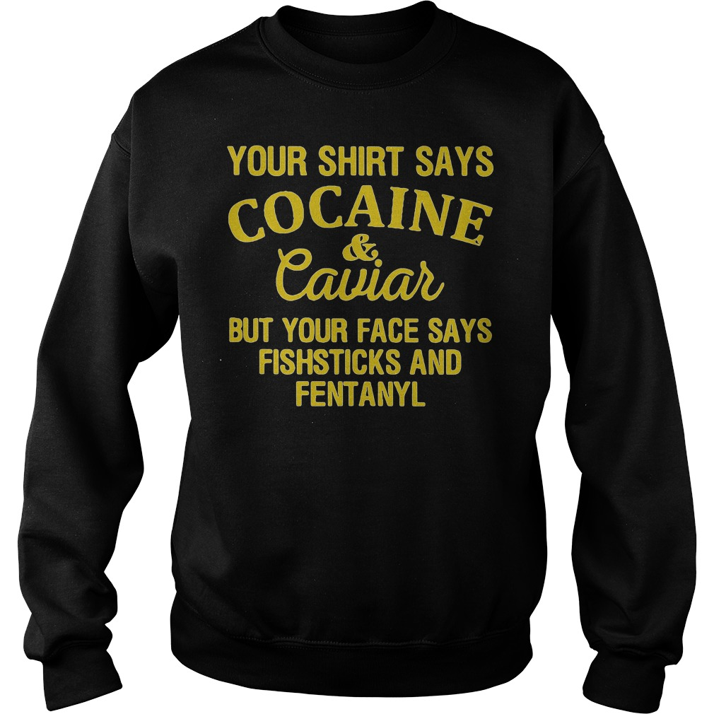 Your shirt says cocaine & caviar but face says fish sticks and fentanyl Sweater