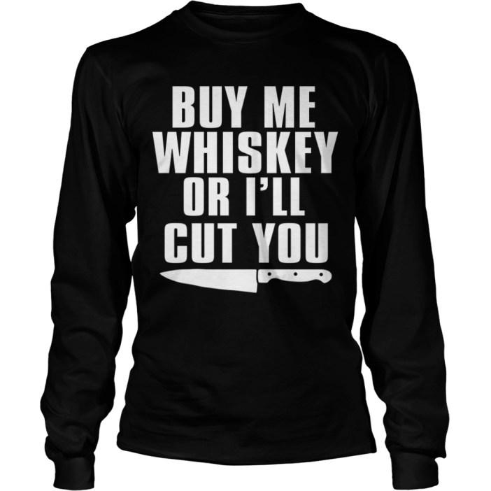 Buy Me Whiskey Or I'll Cut You Long sleeve