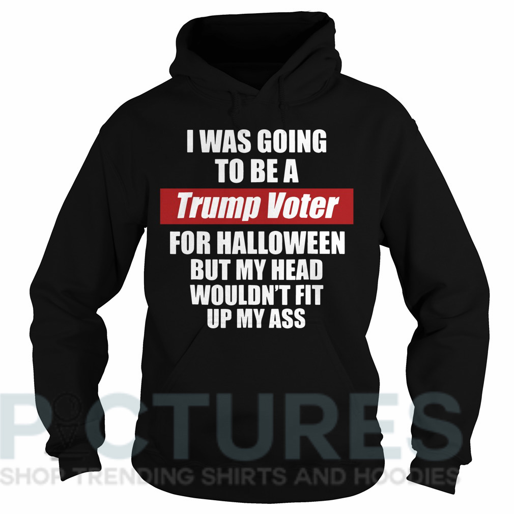 I was going to be a Trump voter for Halloween but head wouldn't fit up my ass Hoodie