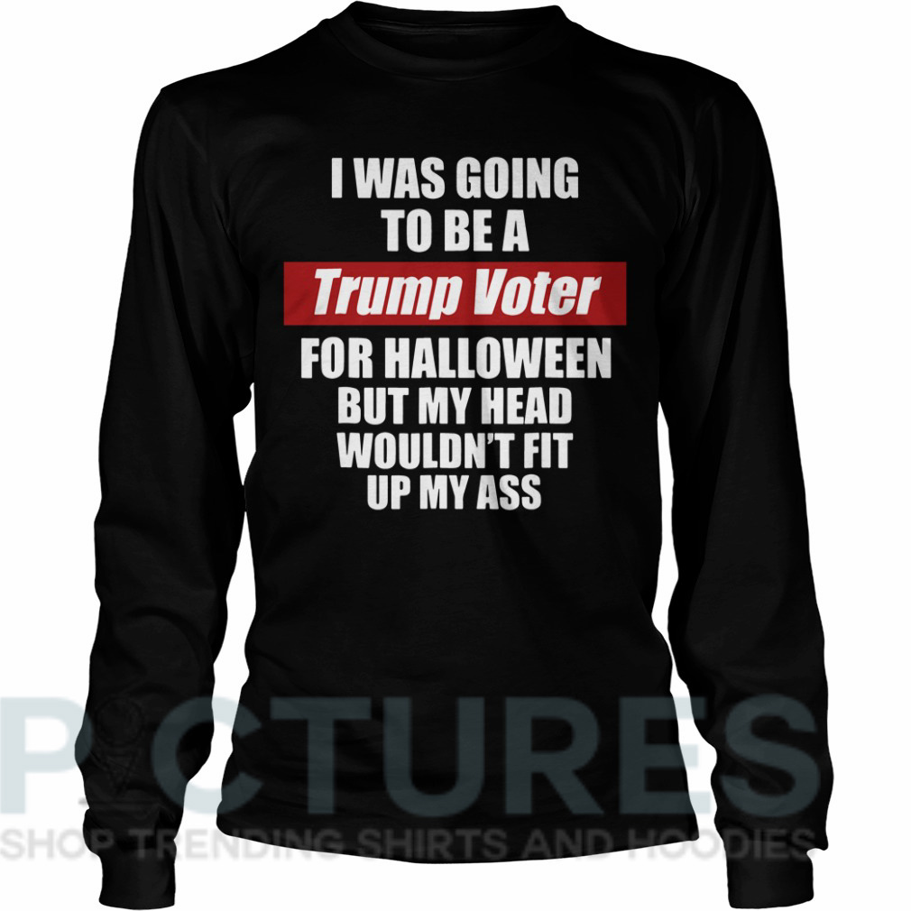 I was going to be a Trump voter for Halloween but head wouldn't fit up my ass Long sleeve