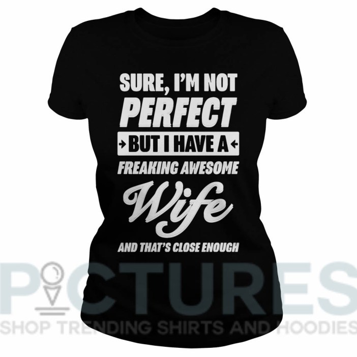 Sure I'm not perfect but I have a freaking awesome wife and that's close enough Ladies tee