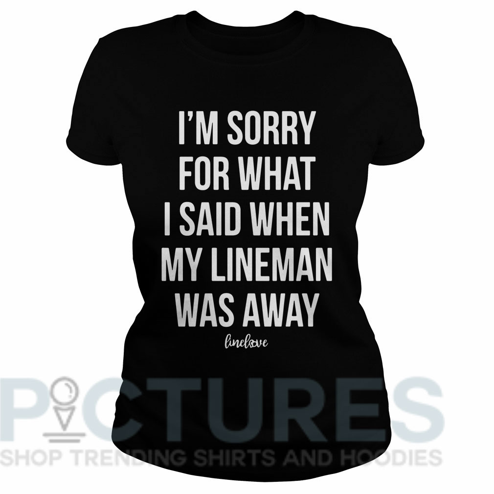 I'm sorry for what I said when my line man was away Ladies tee
