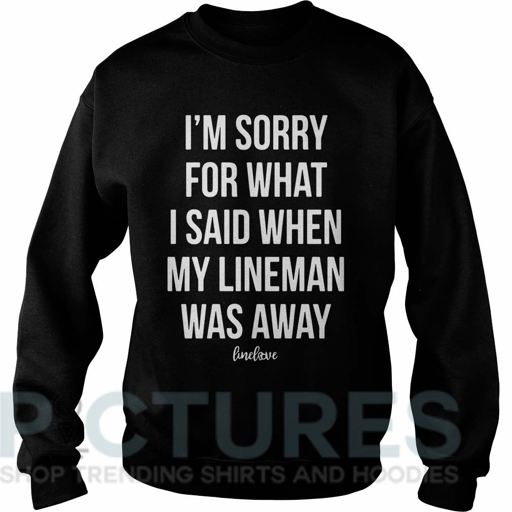 I'm sorry for what I said when my line man was away Sweater