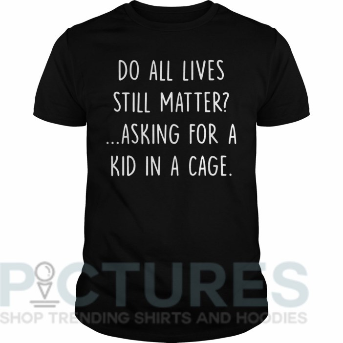 Do all lives still matter asking for a kid in a cage Guys tee