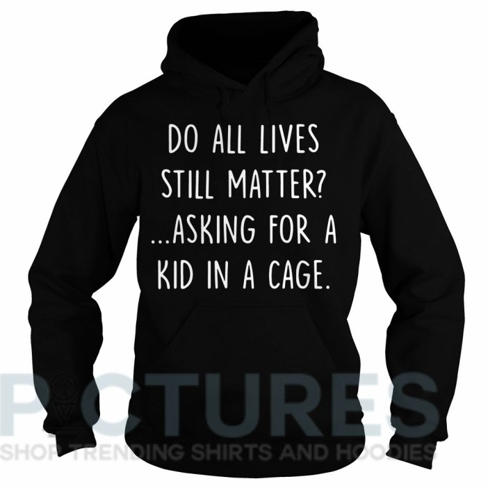 Do all lives still matter asking for a kid in a cage Hoodie