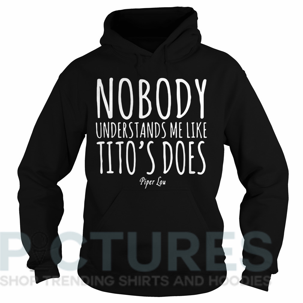 Nobody understands me like Tito's does piper Lou Hoodie