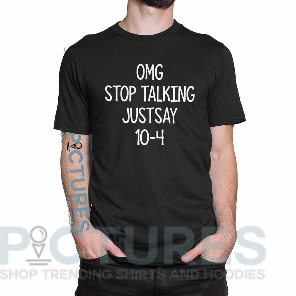 OMG stop talking justsay 10-4 shirt