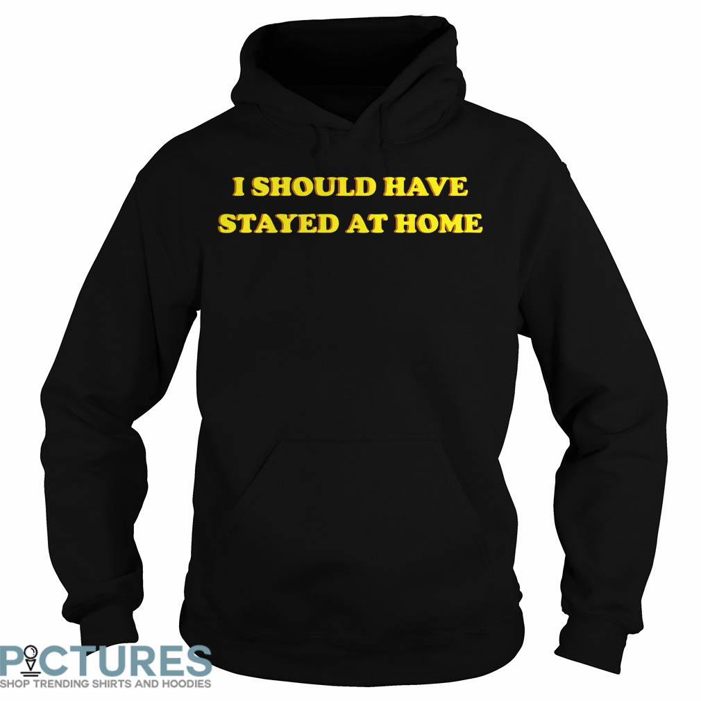 I Should Have Stayed At Home Hoodie