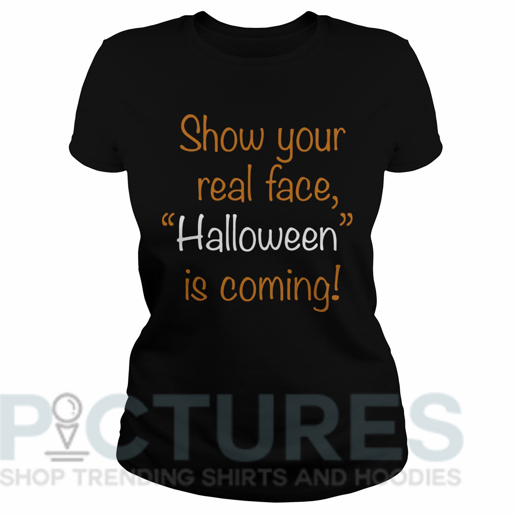 """Show your real face """"Halloween"""" is coming Ladies tee"""