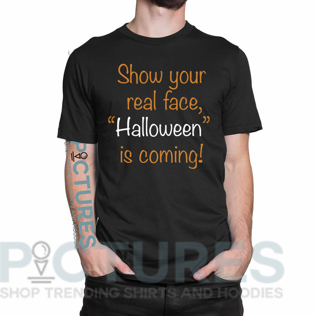 "Show your real face ""Halloween"" is coming shirt"