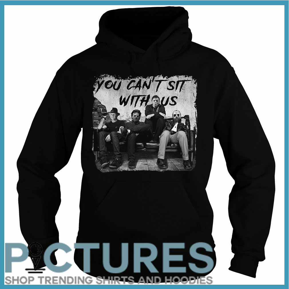 You can't sit with us Freddy Jason Michael Myers Leatherface Hoodie