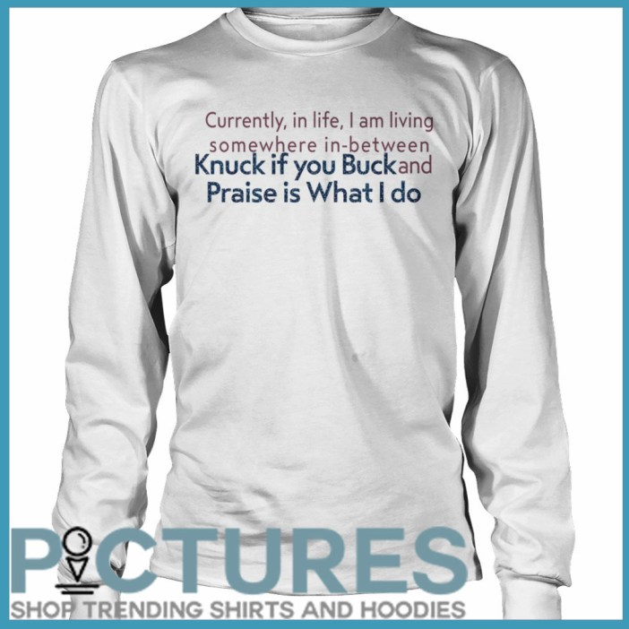 Currently in life I am living somewhere in between Knuck if you buck and Praise is what I do Long sleeve