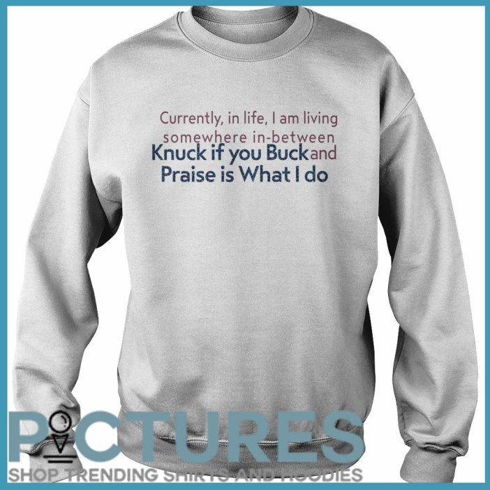 Currently in life I am living somewhere in between Knuck if you buck and Praise is what I do Sweater