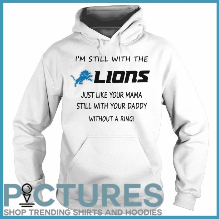 I'm still with the Lions just like your mama still with your daddy without a ring Hoodie