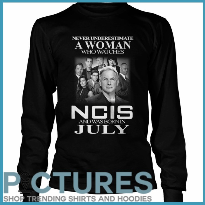 Never underestimate a woman who watches NCIS and was born in July Long sleeve