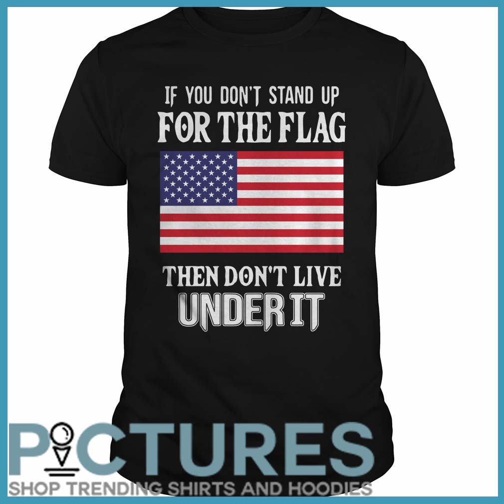 If you don't stand up for the flag they don't live under it Guys tee