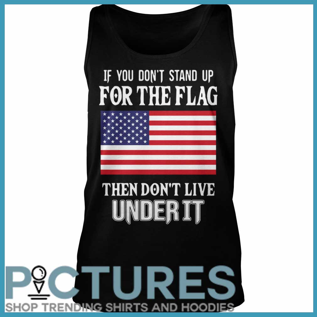 If you don't stand up for the flag they don't live under it Tank top