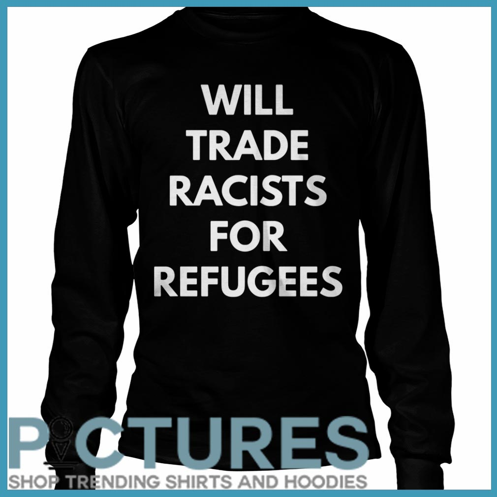 Will trade racists for refugees Long sleeve