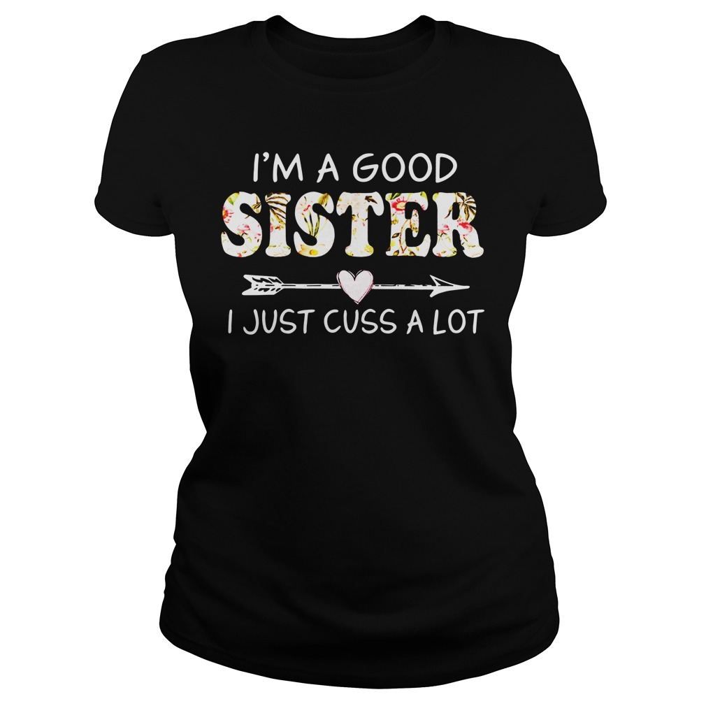 I'm a good sister I just cuss a lot ladies tee