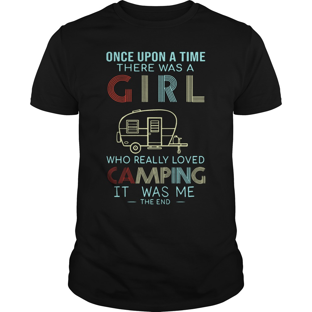 Once upon a time there was a girl who really loved camping it was me the end guys tee