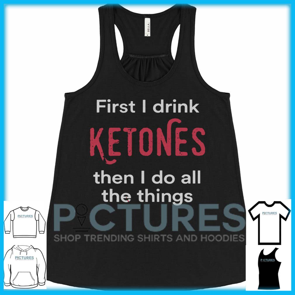 First I Drink Ketones Then I Do All The Things Flowy Tank.