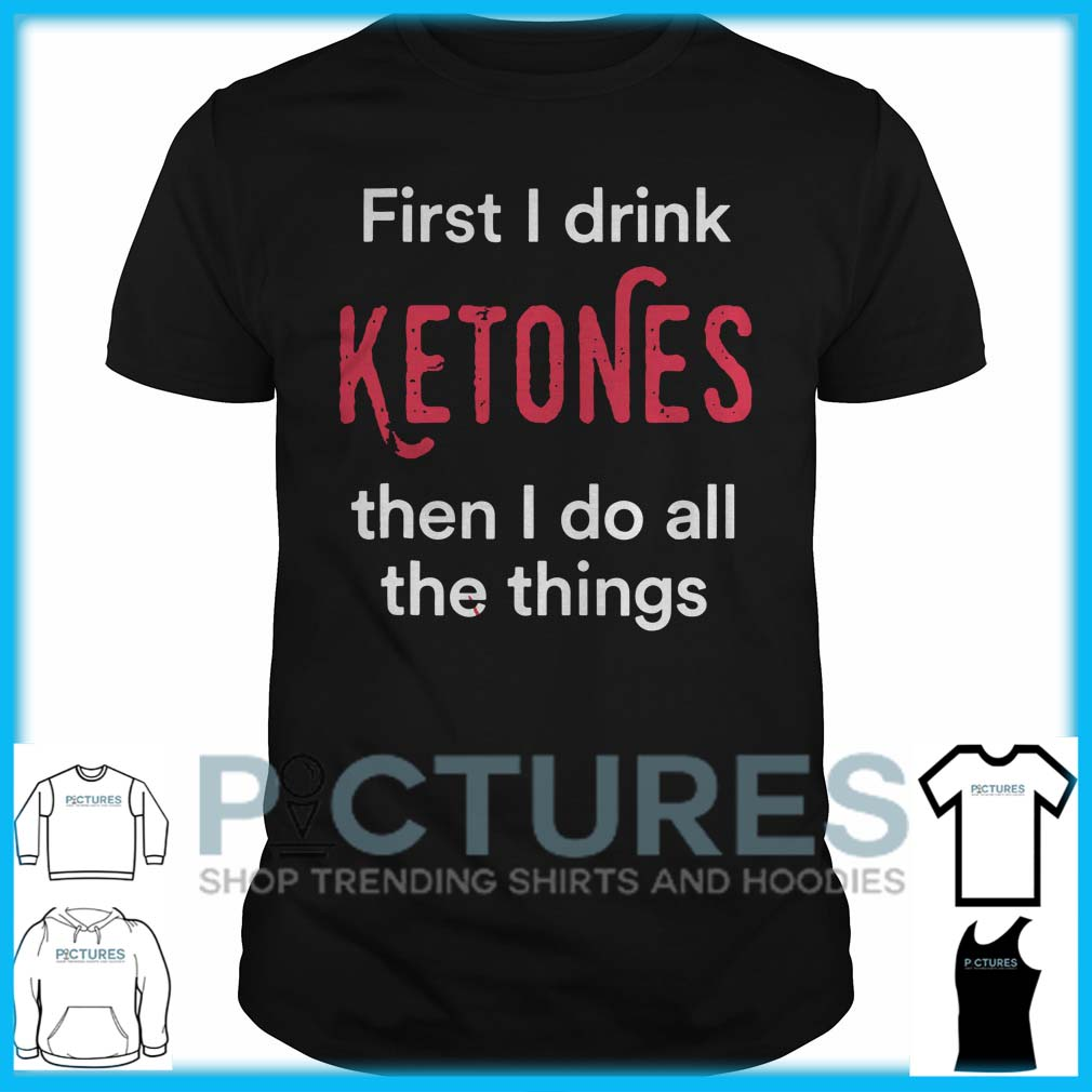 First I Drink Ketones Then I Do All The Things Guys Tee