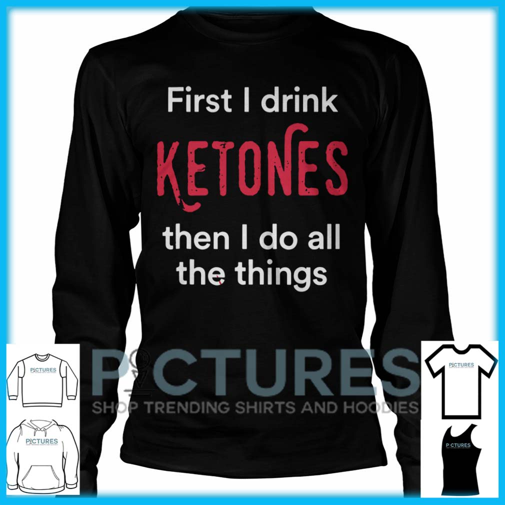 First I Drink Ketones Then I Do All The Things Long Sleeve