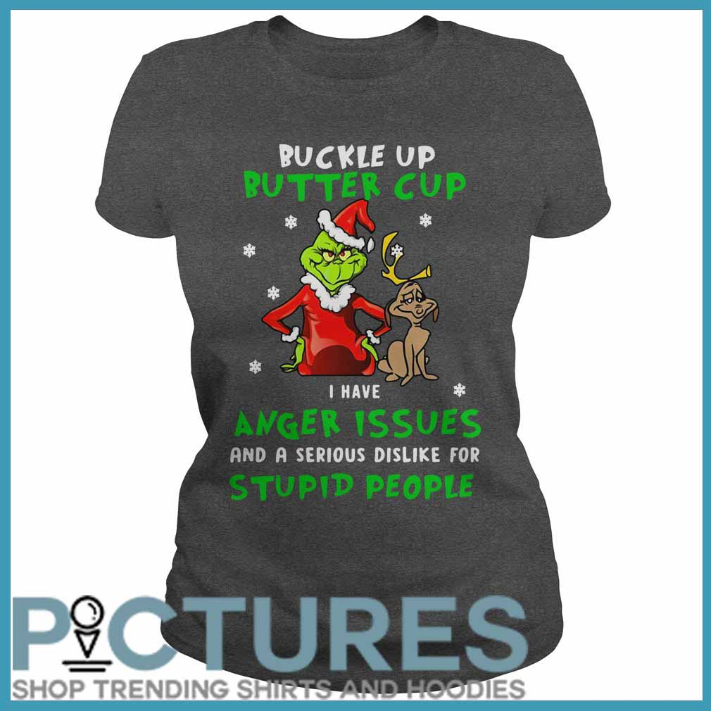 Grinch Buckle Up Buttercup I Have Anger Issues And A Serious Dislike For Stupid People Ladies Tee