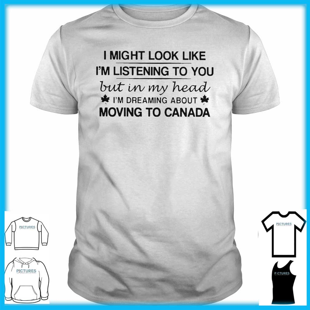 I Might Look Like I'm Listening To You But In My Head I'm Dreaming About Moving To Canada Guys Tee