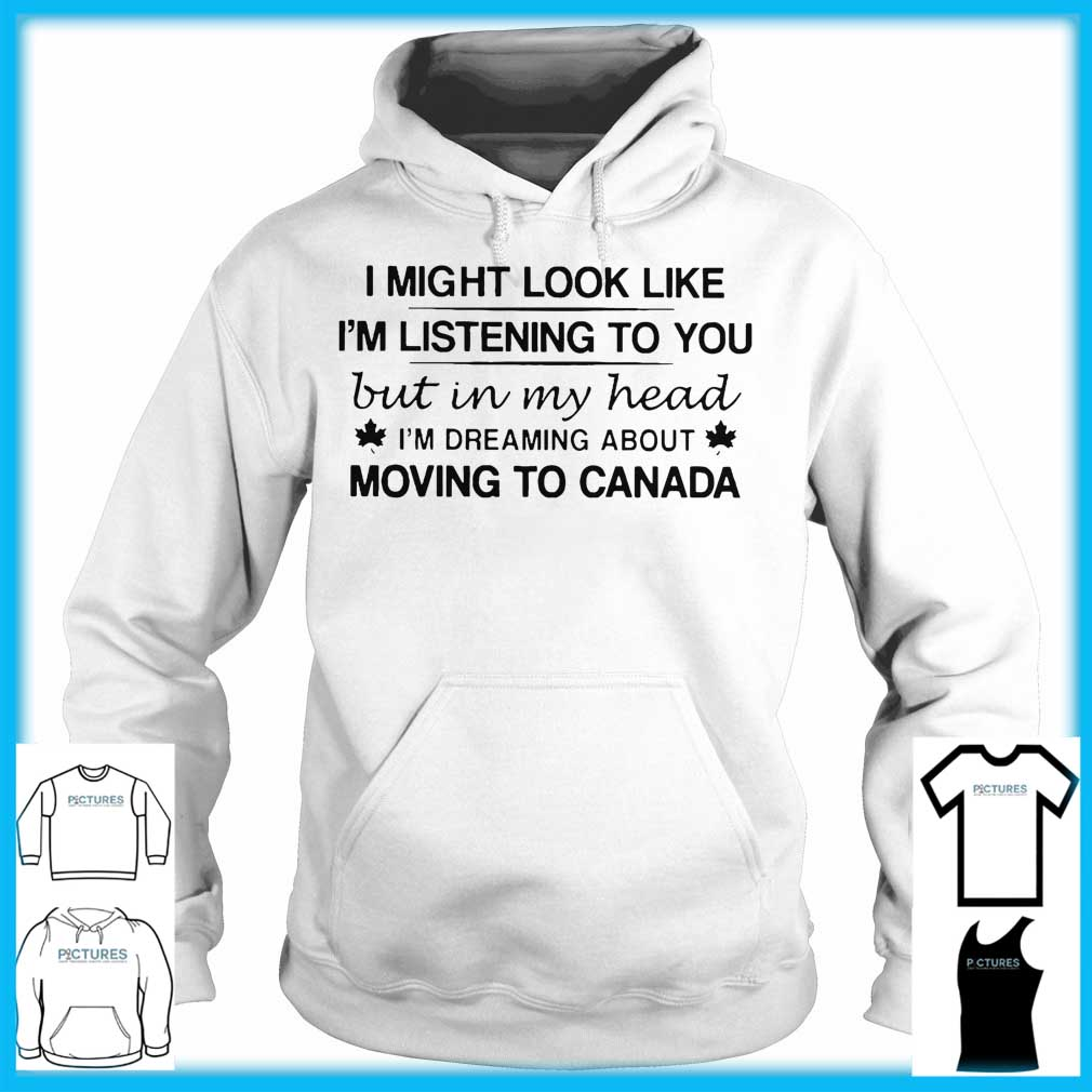 I Might Look Like I'm Listening To You But In My Head I'm Dreaming About Moving To Canada Hoodie