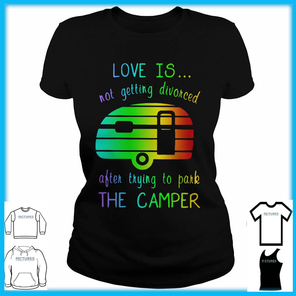 Love Is Not Getting Divorced Often Trying To Pake The Camper Ladies Tee