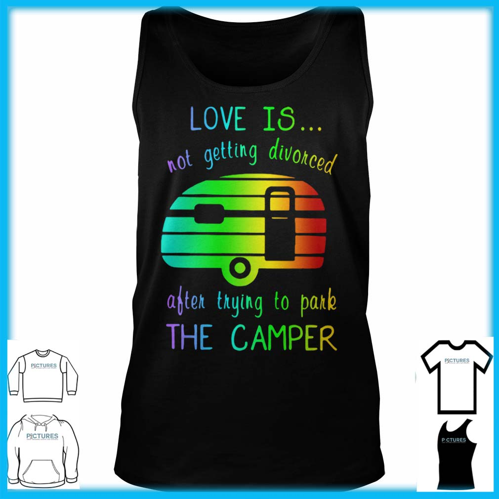 Love Is Not Getting Divorced Often Trying To Pake The Camper Tank Top