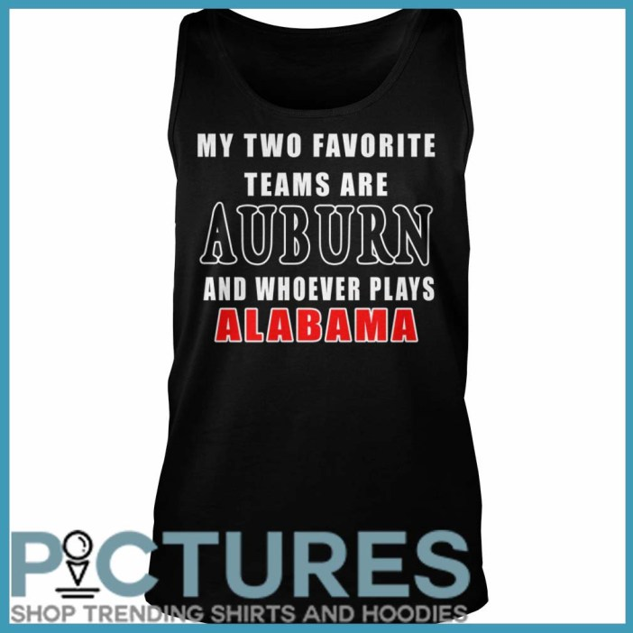 My Two Favorite Teams Are Auburn And Whoever Plays Alabama Tank Top