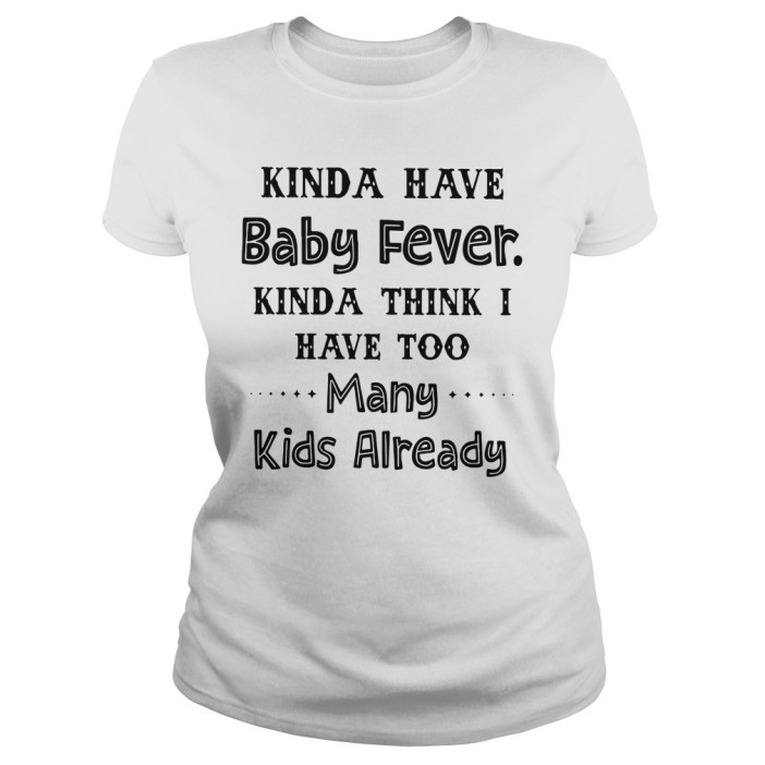 Kinda have baby fever kinda think I have too many kids already ladies tee