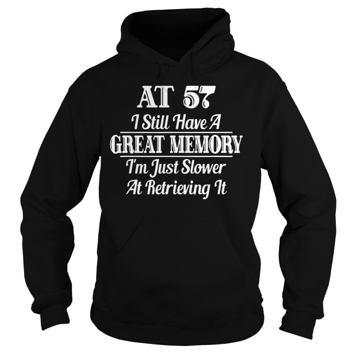 AT 57 I still have a great memory I'm just slower at retrieving it hoodie