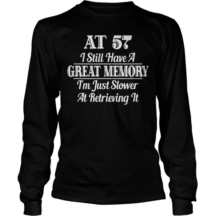 AT 57 I still have a great memory I'm just slower at retrieving it long sleeve