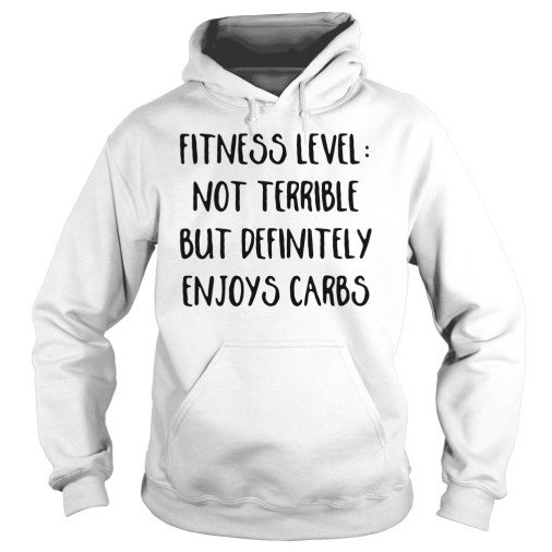 Fitness level not terrible but definitely enjoys carbs hoodie