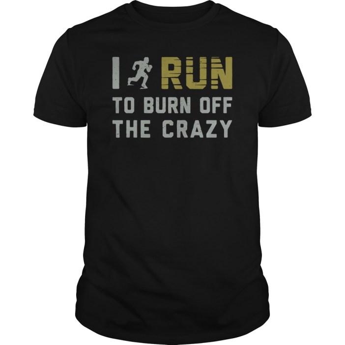 I run to burn off the crazy guys tee