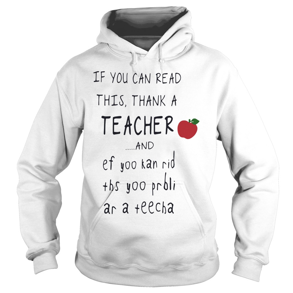 If you can read this thank a teacher and ef yoo kan rid ths yoo prbli ar a teecha hoodie