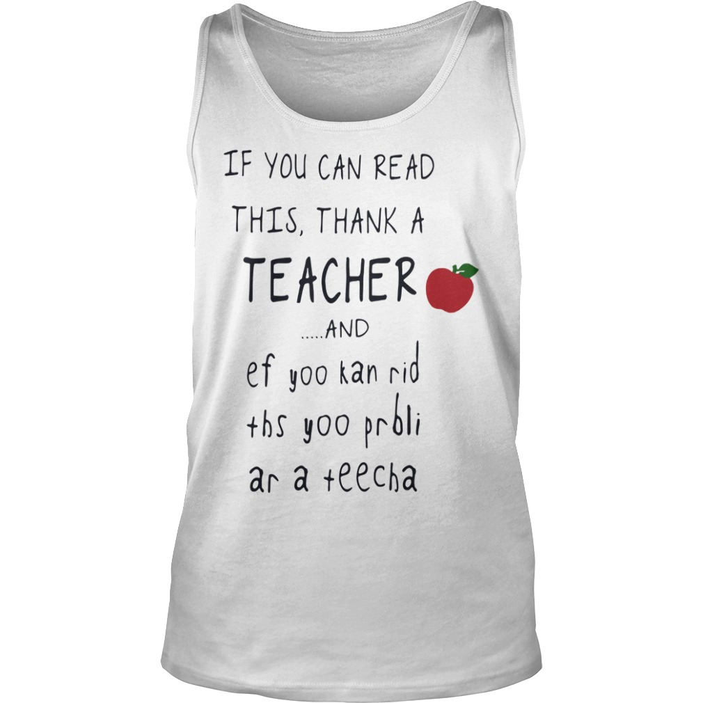 If you can read this thank a teacher and ef yoo kan rid ths yoo prbli ar a teecha tank top