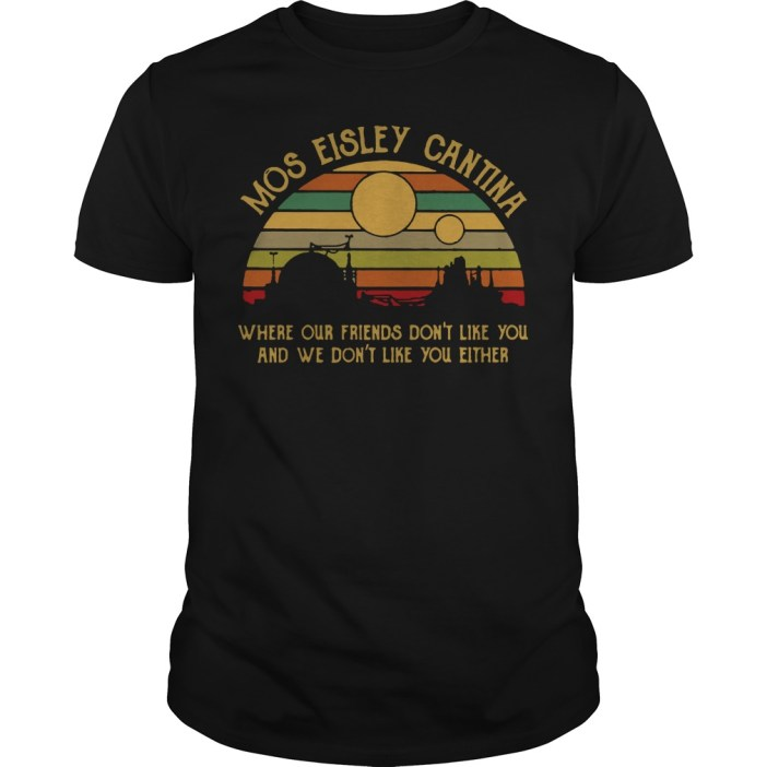 Mos eisley cantina where our friends don't like you and we don't like you either guys tee