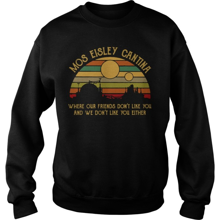 Mos eisley cantina where our friends don't like you and we don't like you either sweater