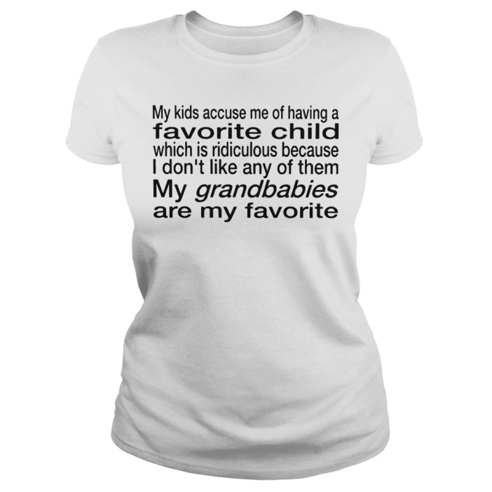 My kids accuse me of having a favorite child which is ridiculous ladies tee