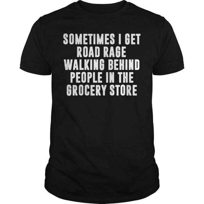 Sometimes I get road rage walking behind people in the grocery store guys tee
