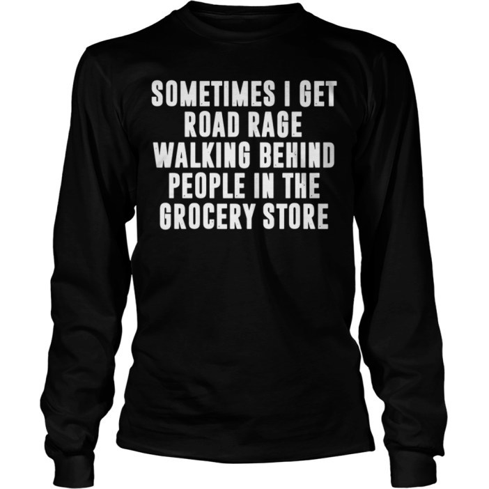 Sometimes I get road rage walking behind people in the grocery store long sleeve