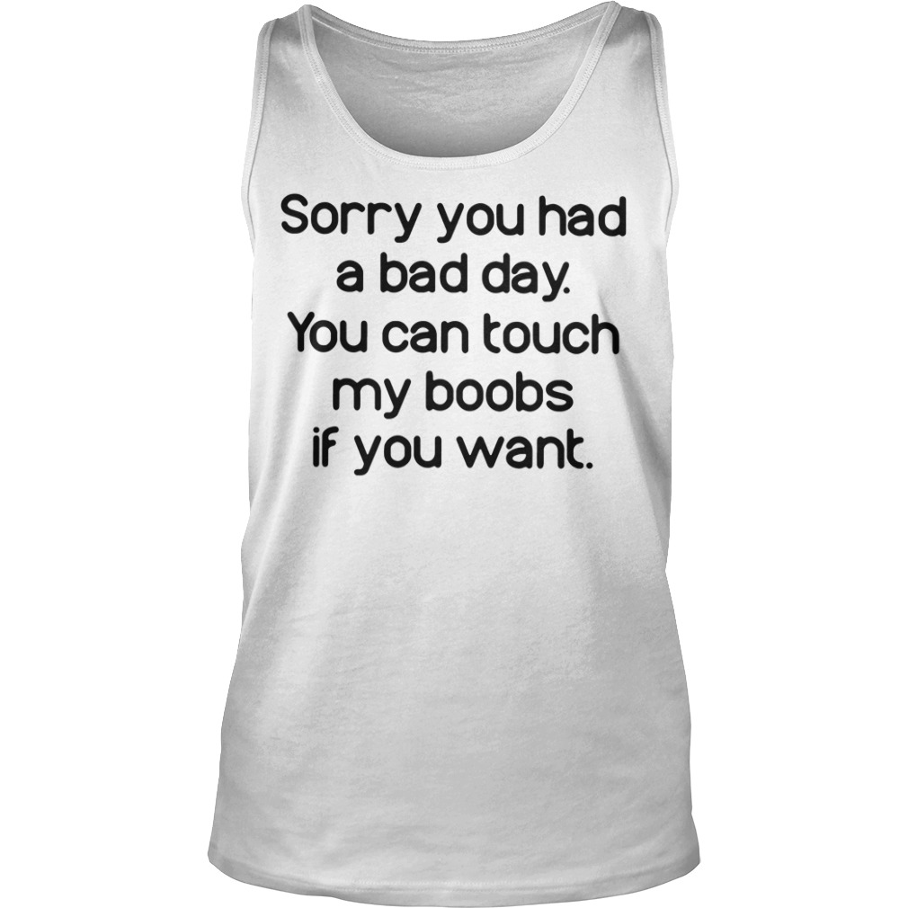 Sorry you had a bad day you can touch my boobs if you want tank top
