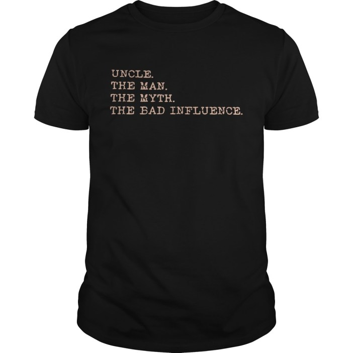 Uncle the man the myth the bad influence guys tee