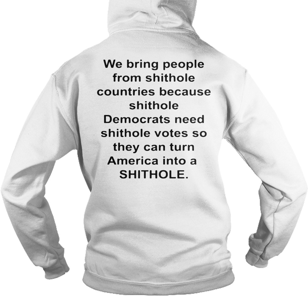 We bring people from shithole countries because shithole hoodie